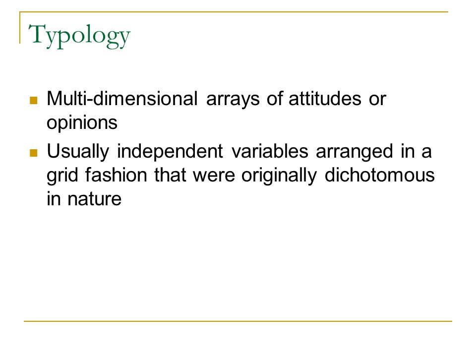 Typology Multi-dimensional arrays of attitudes or opinions Usually independent variables arranged in a grid fashion that were originally dichotomous i