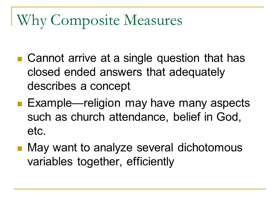 Why Composite Measures Cannot arrive at a single question that has closed ended answers that adequately describes a concept Example—religion may have