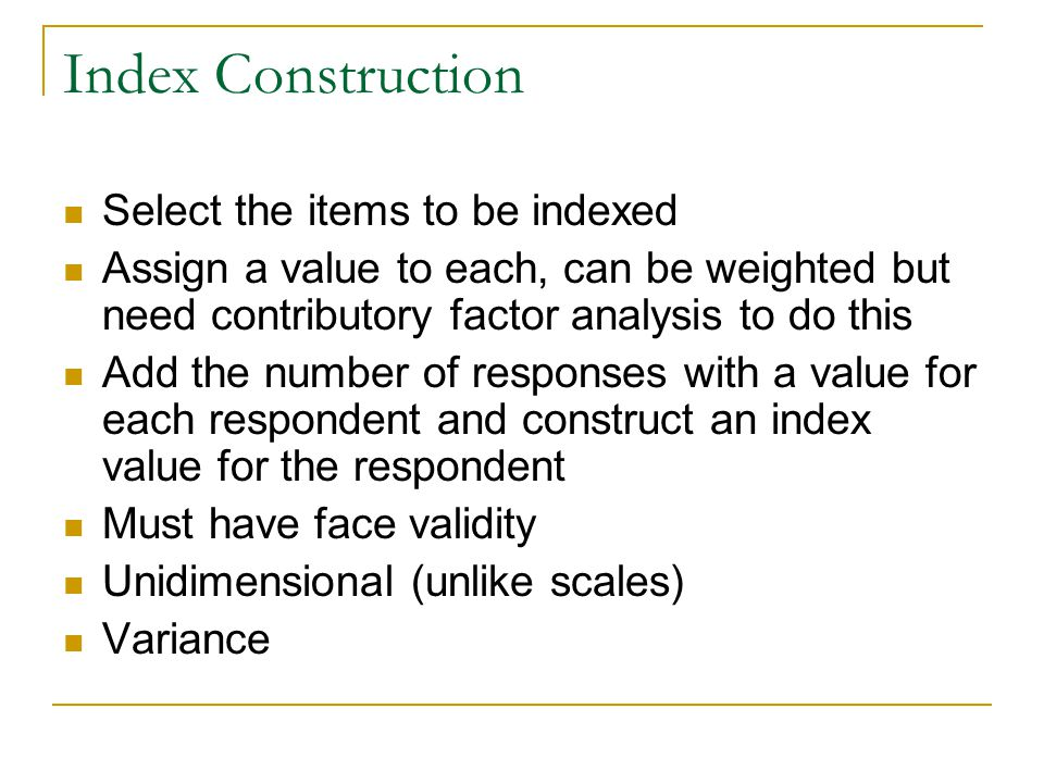 Index Construction Bivariate relationship—should be related statistically significantly related, this is a crosstab and significance testing issue Must add something to the concept or the explanation of the concept indexed Missing data eliminated before the index formed Must have Item validation and index validation—do the measure and it's components measure what they purport to and are they sufficient measures
