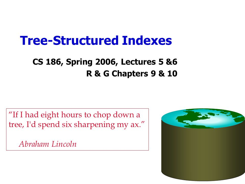 Tree-Structured Indexes CS 186, Spring 2006, Lectures 5 &6 R & G Chapters 9 & 10 If I had eight hours to chop down a tree, I d spend six sharpening my ax. Abraham Lincoln