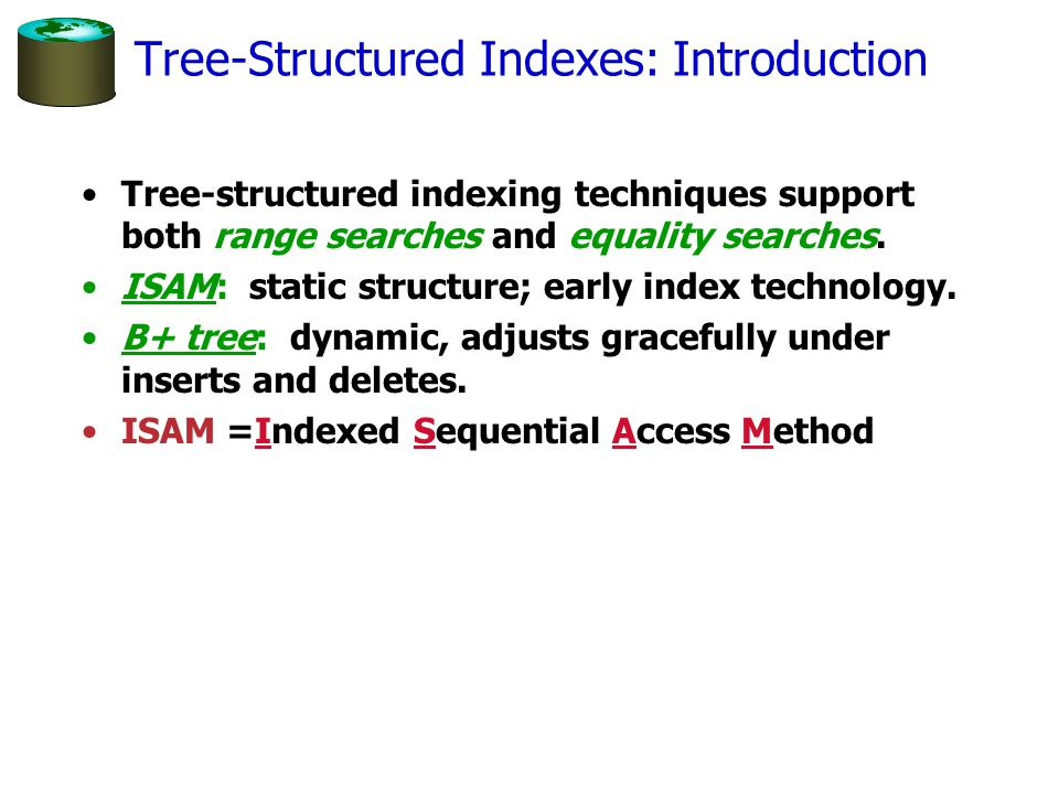 Tree-Structured Indexes: Introduction Tree-structured indexing techniques support both range searches and equality searches. ISAM: static structure; e