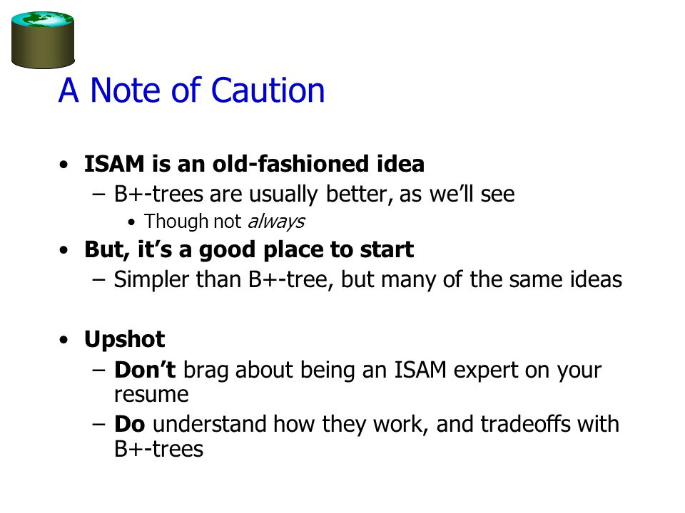 A Note of Caution ISAM is an old-fashioned idea –B+-trees are usually better, as we'll see Though not always But, it's a good place to start –Simpler than B+-tree, but many of the same ideas Upshot –Don't brag about being an ISAM expert on your resume –Do understand how they work, and tradeoffs with B+-trees