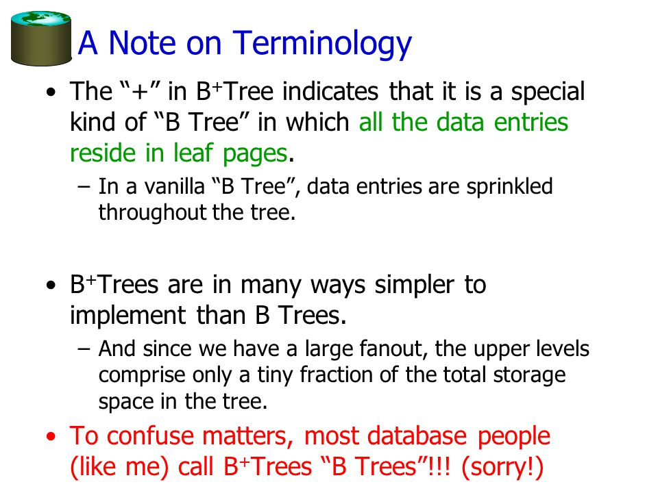 A Note on Terminology The + in B + Tree indicates that it is a special kind of B Tree in which all the data entries reside in leaf pages.