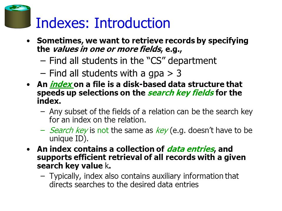 Indexes: Introduction Sometimes, we want to retrieve records by specifying the values in one or more fields, e.g., –Find all students in the CS department –Find all students with a gpa > 3 An index on a file is a disk-based data structure that speeds up selections on the search key fields for the index.