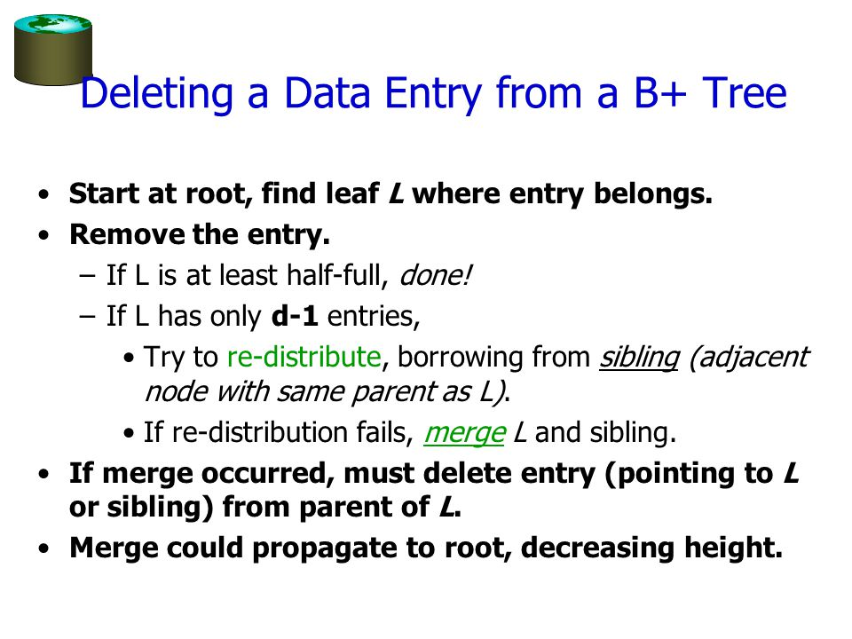 Deleting a Data Entry from a B+ Tree Start at root, find leaf L where entry belongs. Remove the entry. –If L is at least half-full, done! –If L has on