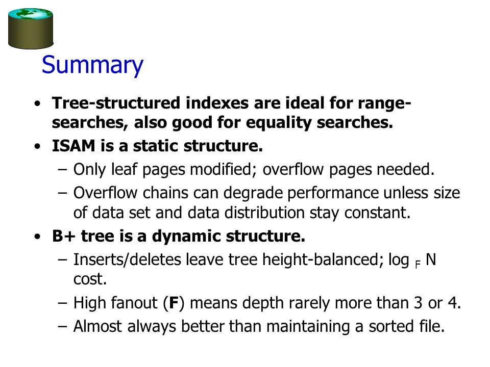Summary Tree-structured indexes are ideal for range- searches, also good for equality searches.
