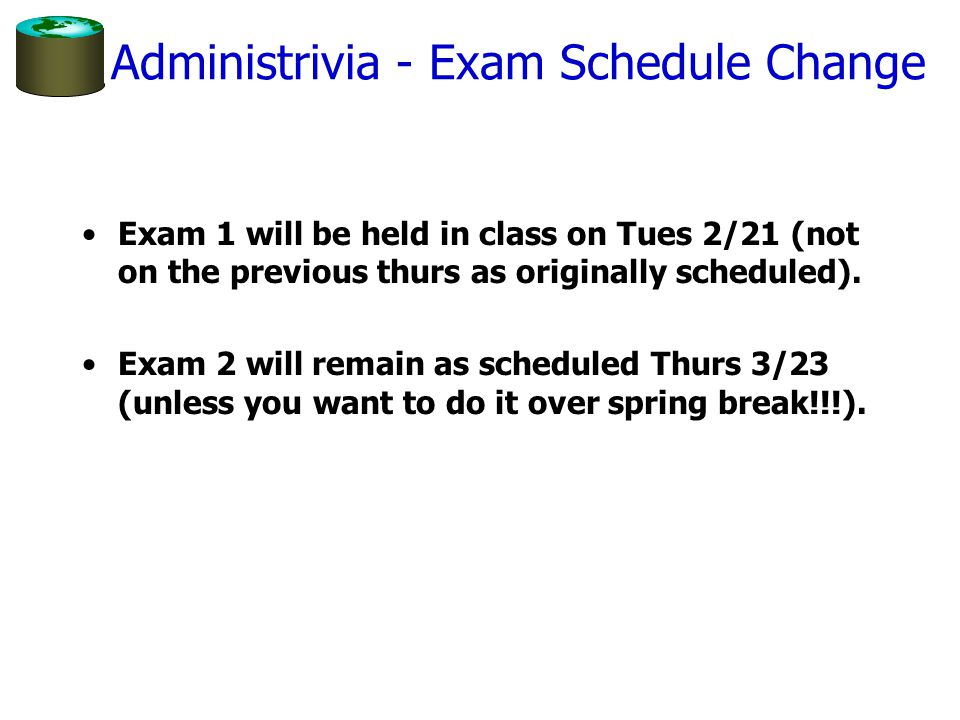 Administrivia - Exam Schedule Change Exam 1 will be held in class on Tues 2/21 (not on the previous thurs as originally scheduled). Exam 2 will remain