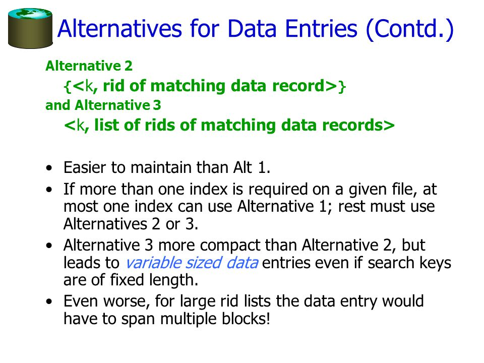 Alternatives for Data Entries (Contd.) Alternative 2 { } and Alternative 3 Easier to maintain than Alt 1. If more than one index is required on a give