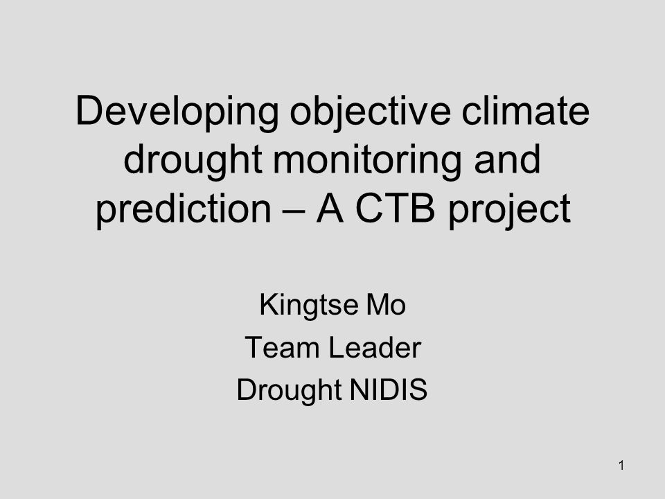 1 Developing objective climate drought monitoring and prediction – A CTB project Kingtse Mo Team Leader Drought NIDIS