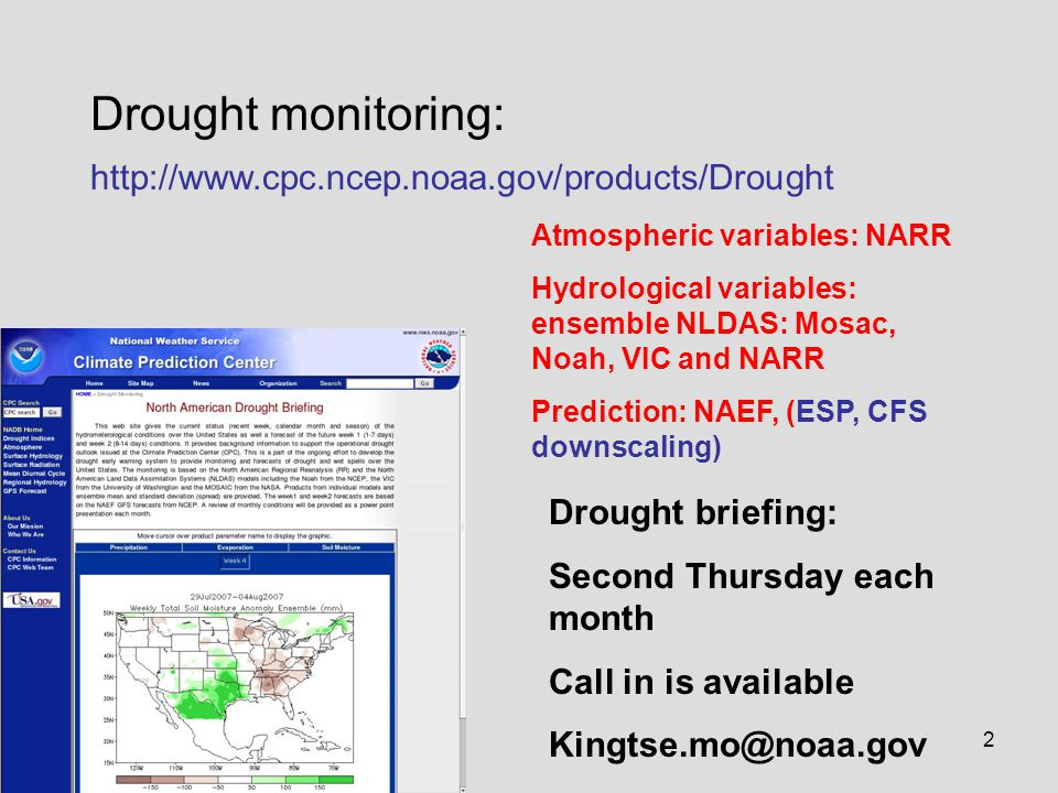 2 Drought monitoring: http://www.cpc.ncep.noaa.gov/products/Drought Drought briefing: Second Thursday each month Call in is available Kingtse.mo@noaa.gov Atmospheric variables: NARR Hydrological variables: ensemble NLDAS: Mosac, Noah, VIC and NARR Prediction: NAEF, (ESP, CFS downscaling)