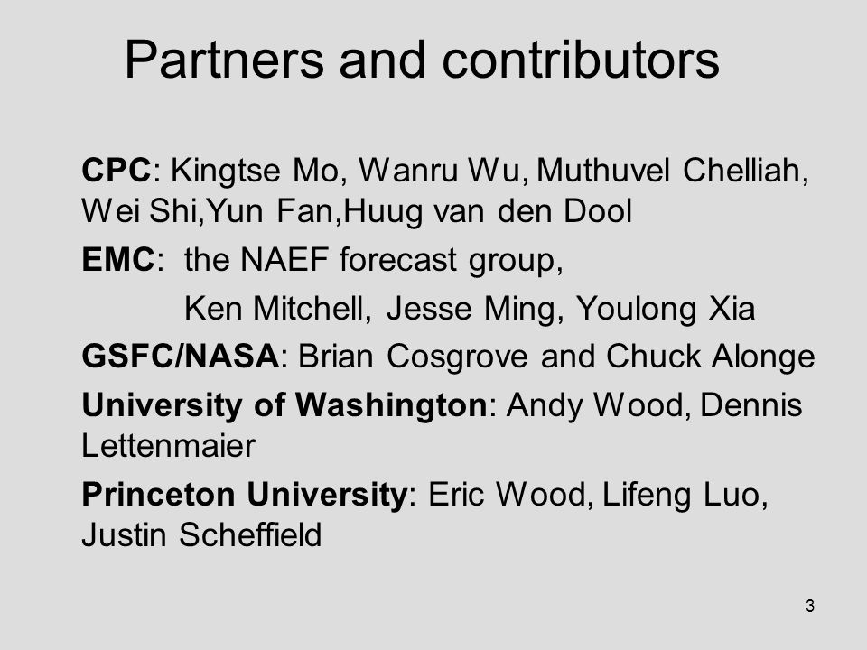 3 Partners and contributors CPC: Kingtse Mo, Wanru Wu, Muthuvel Chelliah, Wei Shi,Yun Fan,Huug van den Dool EMC: the NAEF forecast group, Ken Mitchell, Jesse Ming, Youlong Xia GSFC/NASA: Brian Cosgrove and Chuck Alonge University of Washington: Andy Wood, Dennis Lettenmaier Princeton University: Eric Wood, Lifeng Luo, Justin Scheffield