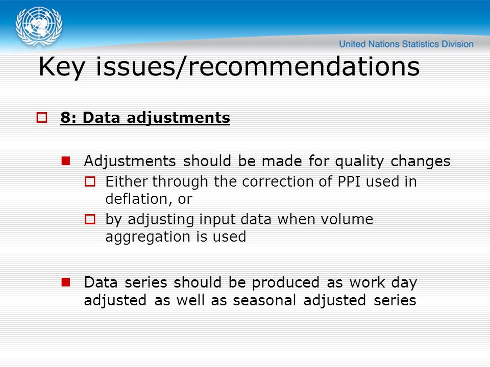 Key issues/recommendations  8: Data adjustments Adjustments should be made for quality changes  Either through the correction of PPI used in deflation, or  by adjusting input data when volume aggregation is used Data series should be produced as work day adjusted as well as seasonal adjusted series