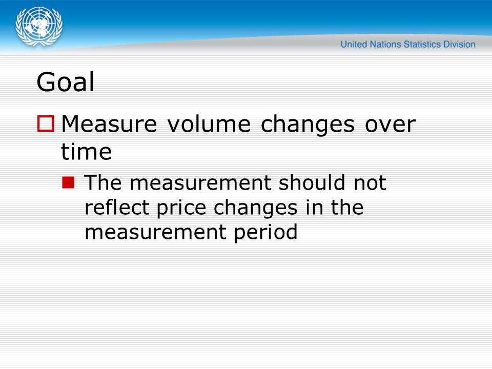Goal  Measure volume changes over time The measurement should not reflect price changes in the measurement period