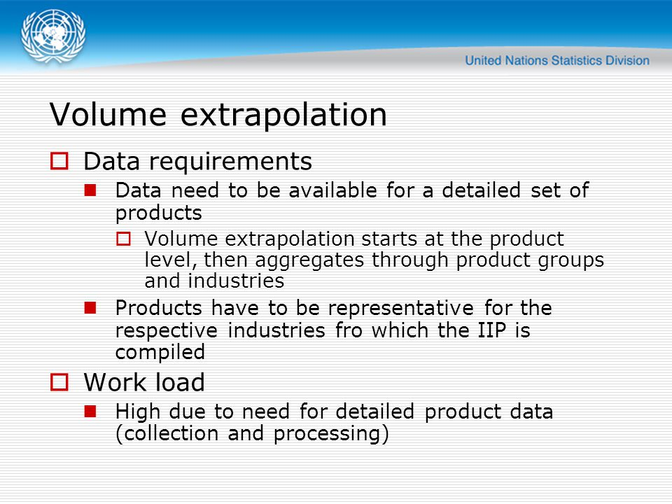 Volume extrapolation  Data requirements Data need to be available for a detailed set of products  Volume extrapolation starts at the product level, then aggregates through product groups and industries Products have to be representative for the respective industries fro which the IIP is compiled  Work load High due to need for detailed product data (collection and processing)