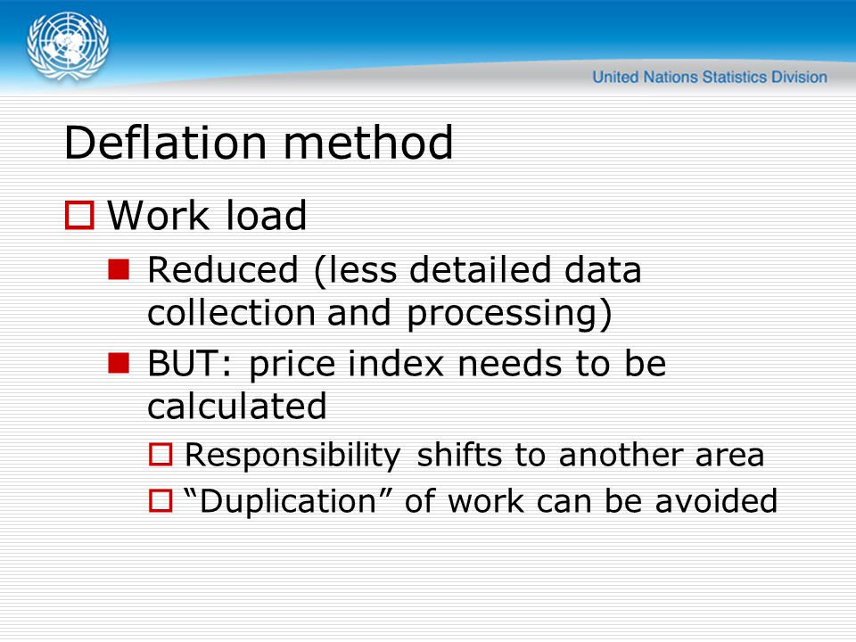 Deflation method  Work load Reduced (less detailed data collection and processing) BUT: price index needs to be calculated  Responsibility shifts to another area  Duplication of work can be avoided
