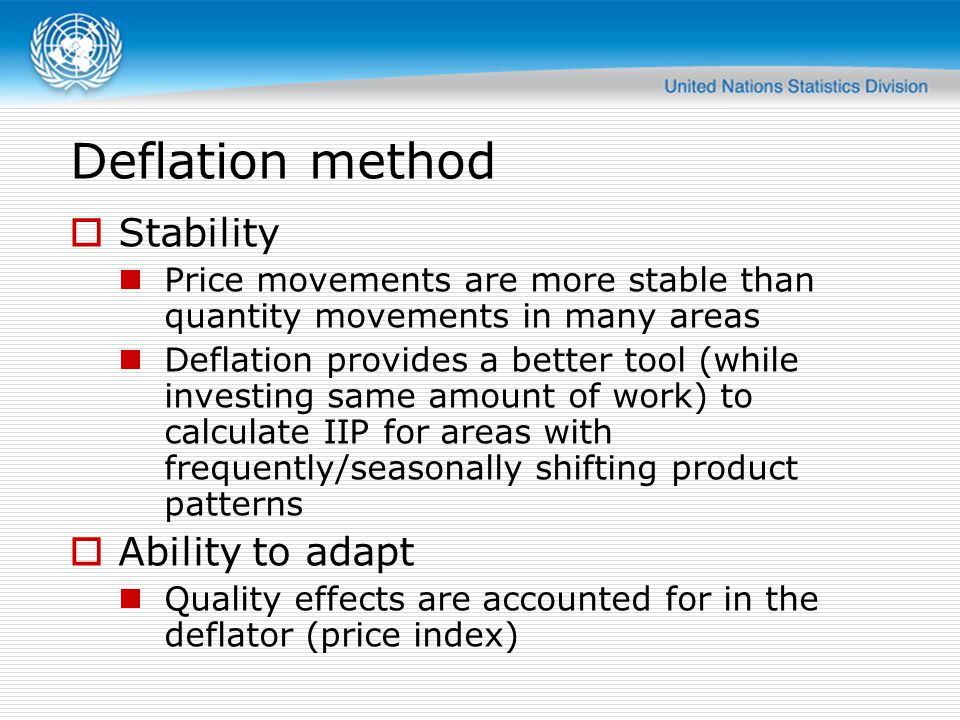 Deflation method  Stability Price movements are more stable than quantity movements in many areas Deflation provides a better tool (while investing same amount of work) to calculate IIP for areas with frequently/seasonally shifting product patterns  Ability to adapt Quality effects are accounted for in the deflator (price index)
