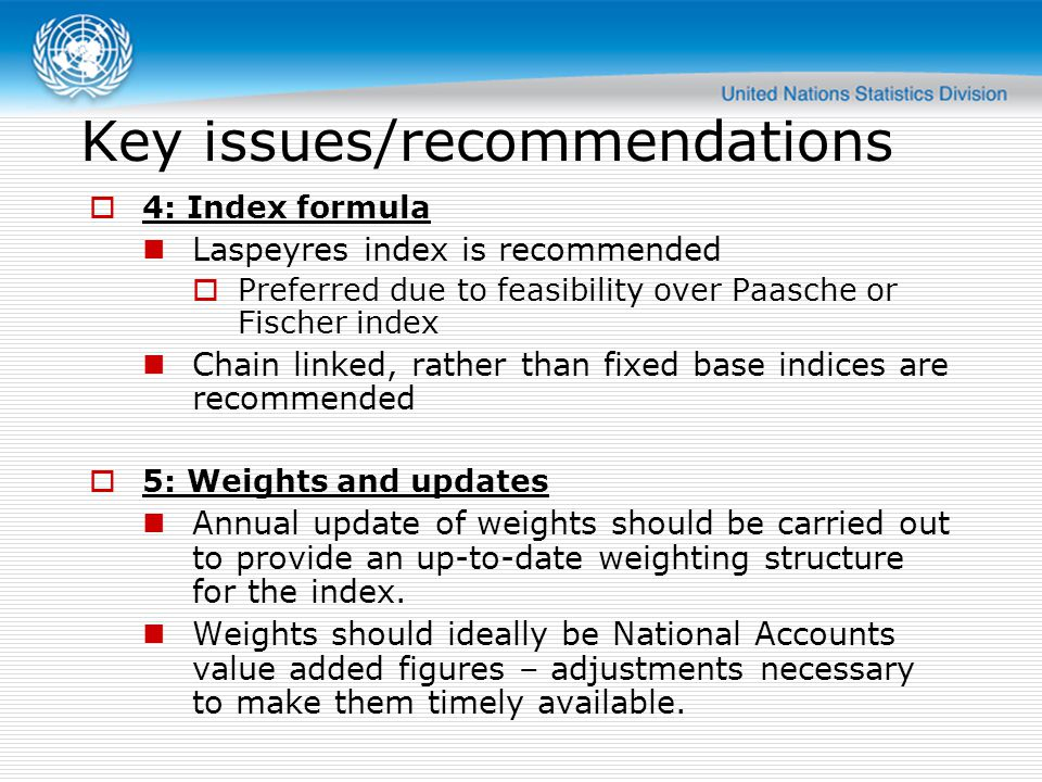 Key issues/recommendations  4: Index formula Laspeyres index is recommended  Preferred due to feasibility over Paasche or Fischer index Chain linked, rather than fixed base indices are recommended  5: Weights and updates Annual update of weights should be carried out to provide an up-to-date weighting structure for the index.