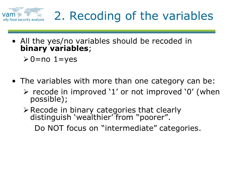 2. Recoding of the variables All the yes/no variables should be recoded in binary variables;  0=no 1=yes The variables with more than one category ca