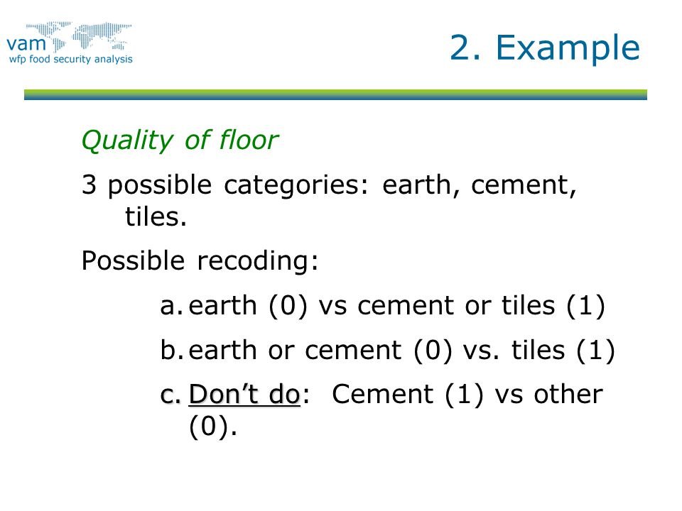 2. Example Quality of floor 3 possible categories: earth, cement, tiles. Possible recoding: a.earth (0) vs cement or tiles (1) b.earth or cement (0) v