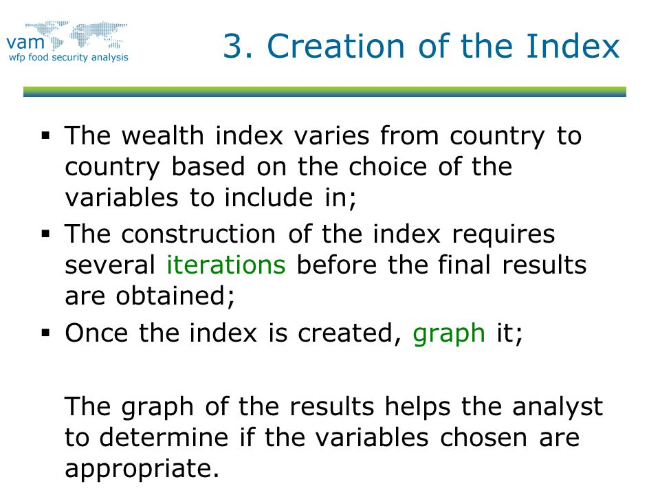 3. Creation of the Index  The wealth index varies from country to country based on the choice of the variables to include in;  The construction of t