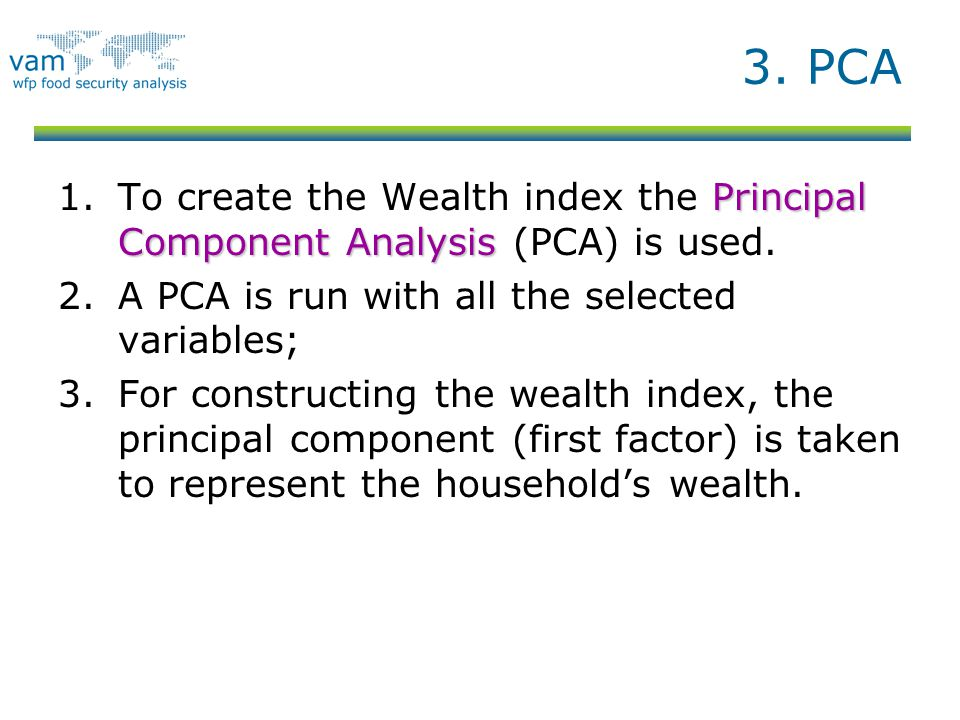 3. PCA Principal Component Analysis 1.To create the Wealth index the Principal Component Analysis (PCA) is used. 2.A PCA is run with all the selected