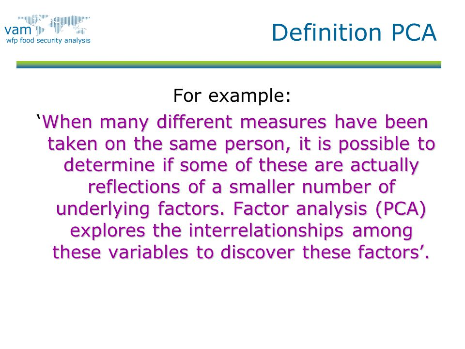 Definition PCA For example: When many different measures have been taken on the same person, it is possible to determine if some of these are actually