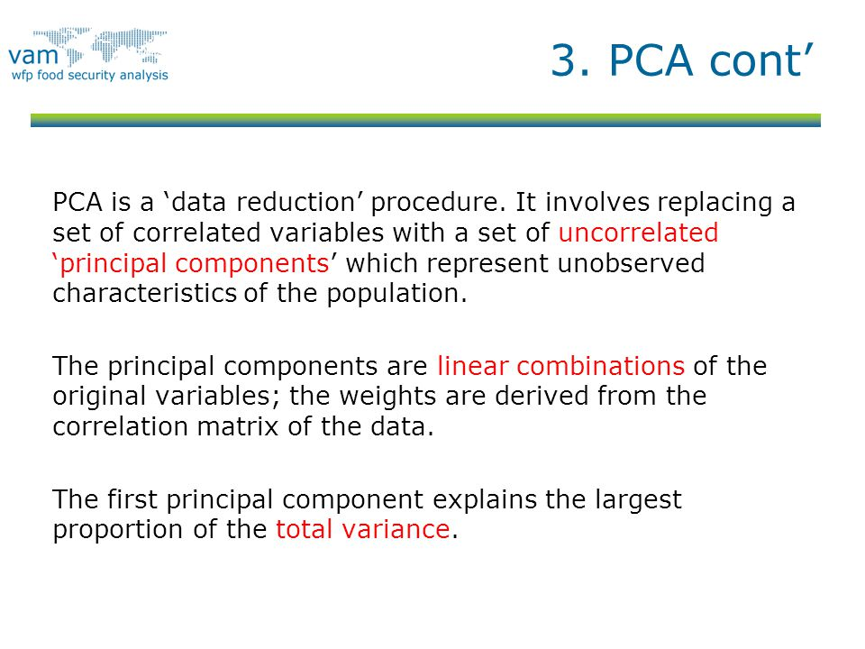 3. PCA cont' PCA is a 'data reduction' procedure. It involves replacing a set of correlated variables with a set of uncorrelated 'principal components