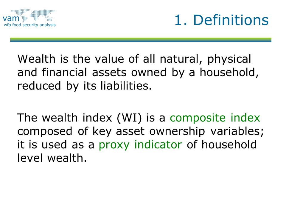 1. Definitions Wealth is the value of all natural, physical and financial assets owned by a household, reduced by its liabilities. The wealth index (W