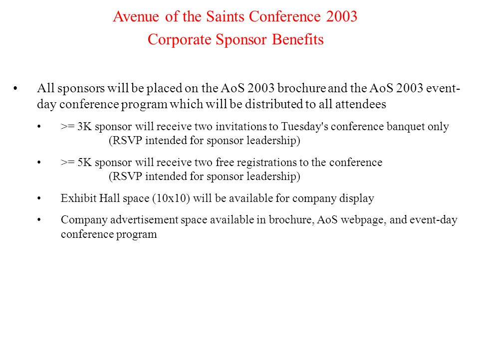4 Avenue of the Saints Conference 2003 Corporate Sponsor Benefits All sponsors will be placed on the AoS 2003 brochure and the AoS 2003 event- day conference program which will be distributed to all attendees >= 3K sponsor will receive two invitations to Tuesday s conference banquet only (RSVP intended for sponsor leadership) >= 5K sponsor will receive two free registrations to the conference (RSVP intended for sponsor leadership) Exhibit Hall space (10x10) will be available for company display Company advertisement space available in brochure, AoS webpage, and event-day conference program