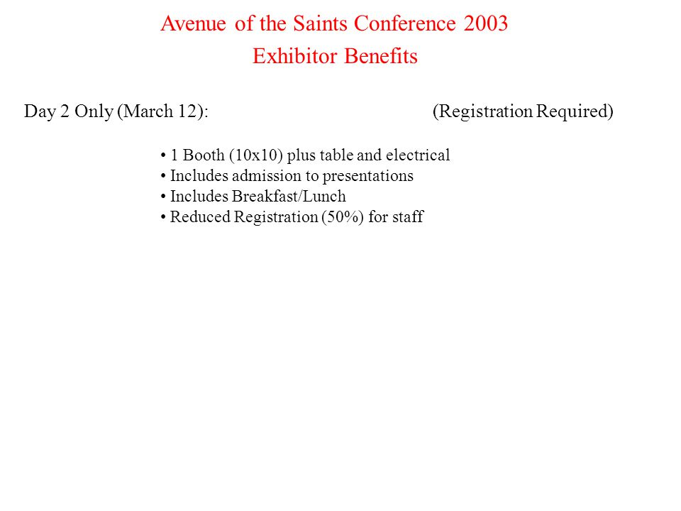 7 Avenue of the Saints Conference 2003 Exhibitor Benefits Day 2 Only (March 12):(Registration Required) 1 Booth (10x10) plus table and electrical Includes admission to presentations Includes Breakfast/Lunch Reduced Registration (50%) for staff
