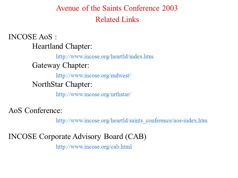 9 Avenue of the Saints Conference 2003 Related Links INCOSE AoS : Heartland Chapter: http://www.incose.org/heartld/index.htm Gateway Chapter: http://www.incose.org/mdwest/ NorthStar Chapter: http://www.incose.org/nrthstar/ AoS Conference: http://www.incose.org/heartld/saints_conference/aos-index.htm INCOSE Corporate Advisory Board (CAB) http://www.incose.org/cab.html