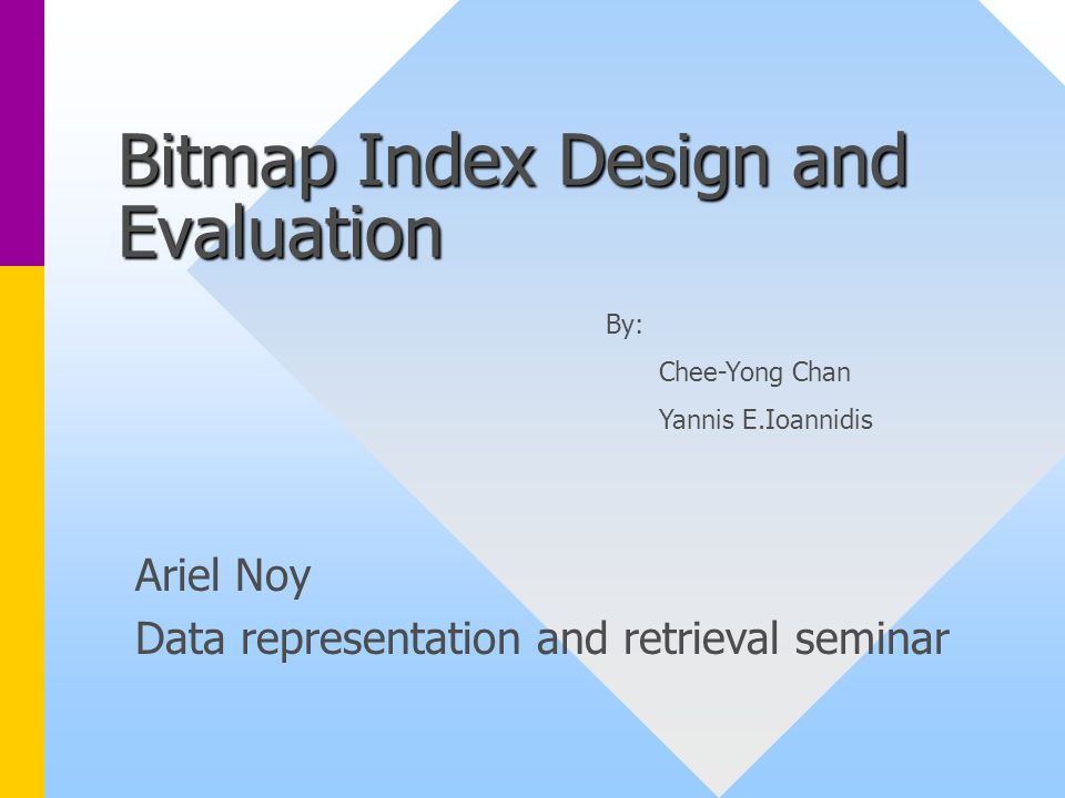 Bitmap Index Design and Evaluation Ariel Noy Data representation and retrieval seminar By: Chee-Yong Chan Yannis E.Ioannidis