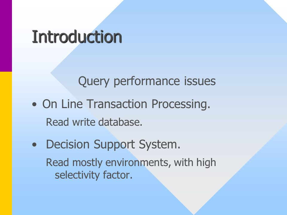 Introduction Query performance issues On Line Transaction Processing. Read write database. Decision Support System. Read mostly environments, with hig