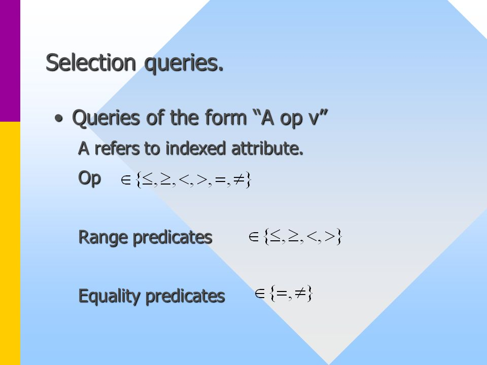 """Selection queries. Queries of the form """"A op v""""Queries of the form """"A op v"""" A refers to indexed attribute. Op Range predicates Equality predicates"""