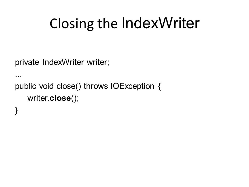Closing the IndexWriter private IndexWriter writer;... public void close() throws IOException { writer.close(); }