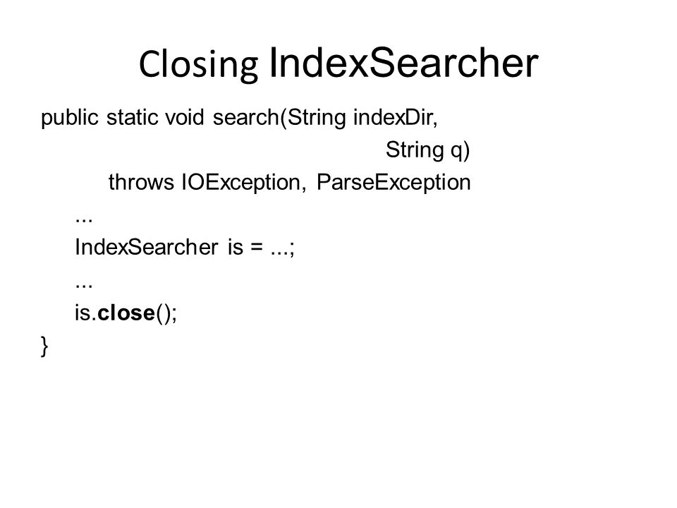 Closing IndexSearcher public static void search(String indexDir, String q) throws IOException, ParseException... IndexSearcher is =...;... is.close();