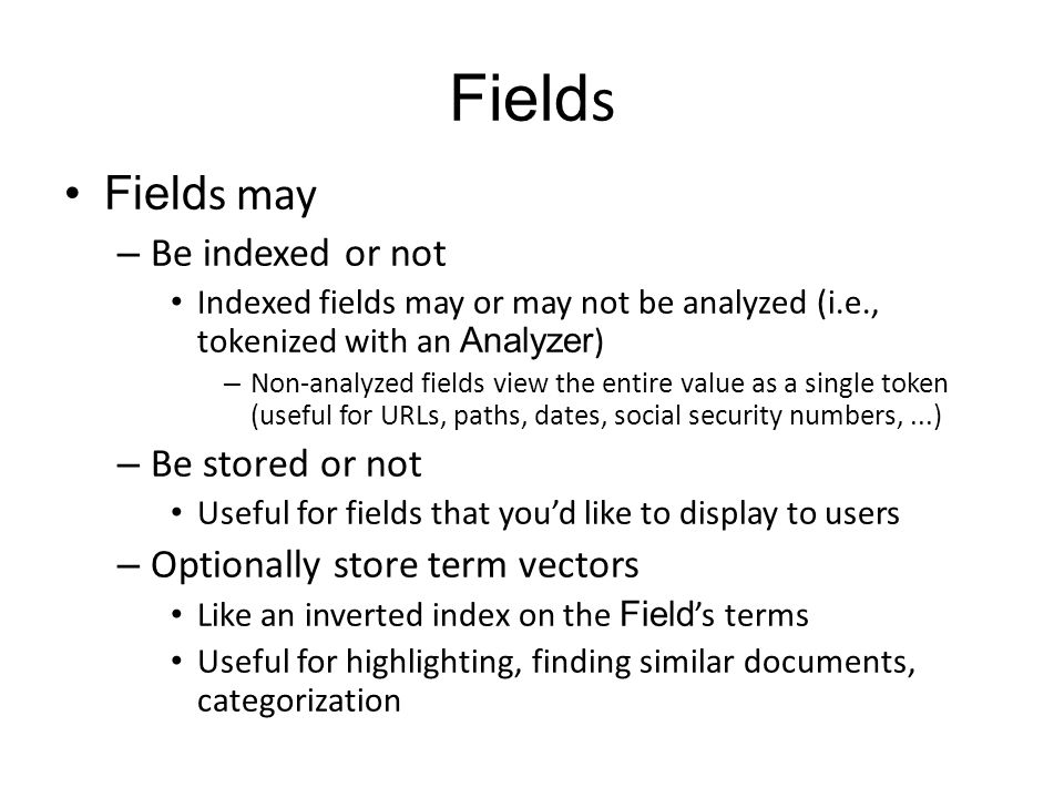 Field s Field s may – Be indexed or not Indexed fields may or may not be analyzed (i.e., tokenized with an Analyzer ) – Non-analyzed fields view the e