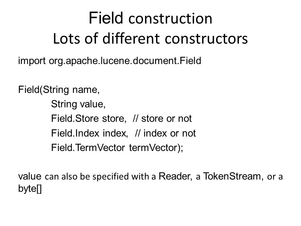 Field construction Lots of different constructors import org.apache.lucene.document.Field Field(String name, String value, Field.Store store, // store or not Field.Index index, // index or not Field.TermVector termVector); value can also be specified with a Reader, a TokenStream, or a byte[]