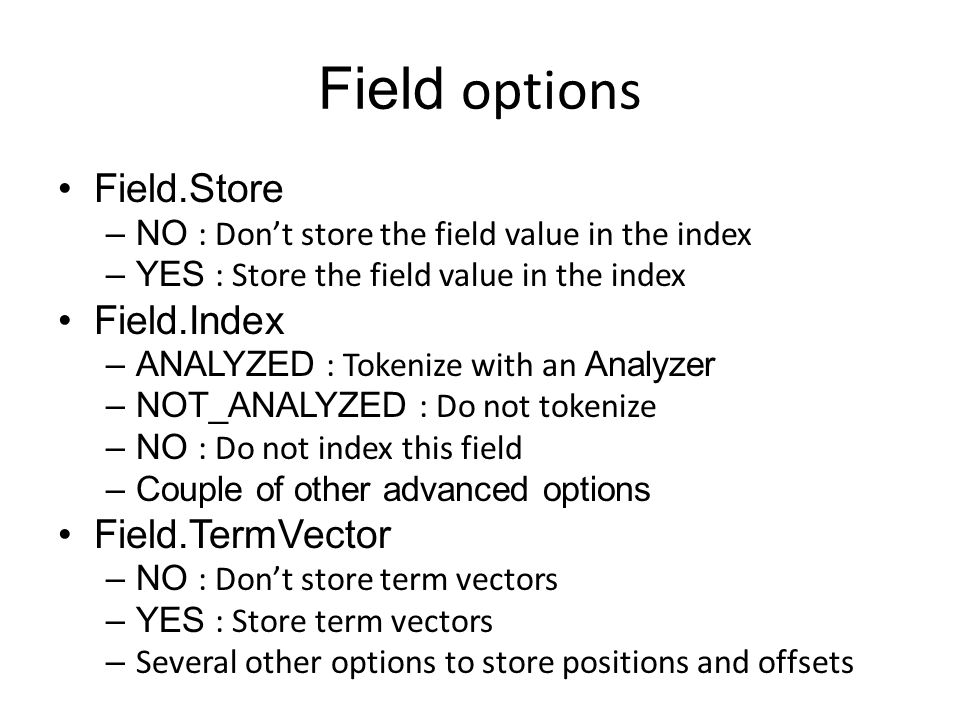 Field options Field.Store –NO : Don't store the field value in the index –YES : Store the field value in the index Field.Index –ANALYZED : Tokenize wi