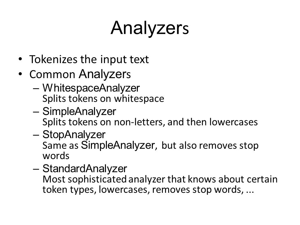 Analyzer s Tokenizes the input text Common Analyzer s –WhitespaceAnalyzer Splits tokens on whitespace –SimpleAnalyzer Splits tokens on non-letters, and then lowercases –StopAnalyzer Same as SimpleAnalyzer, but also removes stop words –StandardAnalyzer Most sophisticated analyzer that knows about certain token types, lowercases, removes stop words,...