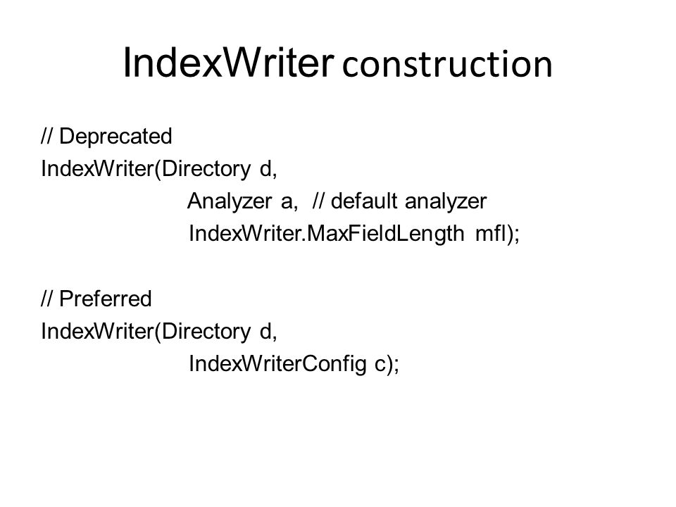IndexWriter construction // Deprecated IndexWriter(Directory d, Analyzer a, // default analyzer IndexWriter.MaxFieldLength mfl); // Preferred IndexWri