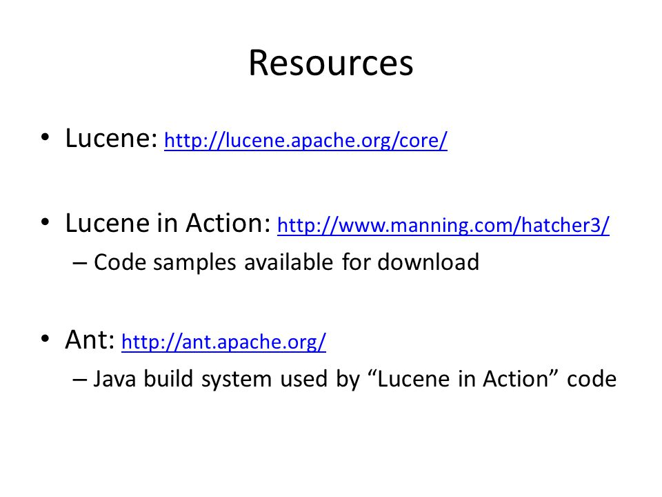 Resources Lucene: http://lucene.apache.org/core/ http://lucene.apache.org/core/ Lucene in Action: http://www.manning.com/hatcher3/ http://www.manning.com/hatcher3/ – Code samples available for download Ant: http://ant.apache.org/ http://ant.apache.org/ – Java build system used by Lucene in Action code