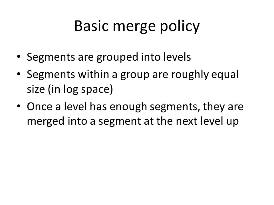 Basic merge policy Segments are grouped into levels Segments within a group are roughly equal size (in log space) Once a level has enough segments, they are merged into a segment at the next level up