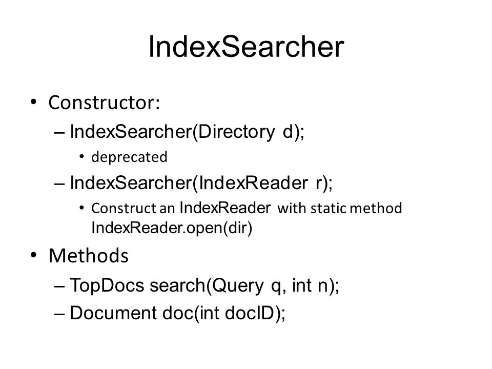 IndexSearcher Constructor: –IndexSearcher(Directory d); deprecated –IndexSearcher(IndexReader r); Construct an IndexReader with static method IndexReader.open(dir) Methods –TopDocs search(Query q, int n); –Document doc(int docID);
