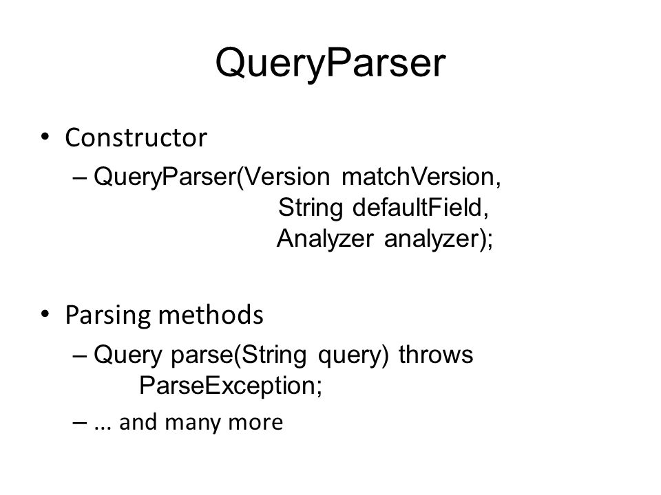 QueryParser Constructor –QueryParser(Version matchVersion, String defaultField, Analyzer analyzer); Parsing methods –Query parse(String query) throws