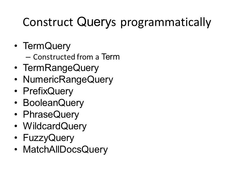 Construct Query s programmatically TermQuery – Constructed from a Term TermRangeQuery NumericRangeQuery PrefixQuery BooleanQuery PhraseQuery WildcardQuery FuzzyQuery MatchAllDocsQuery