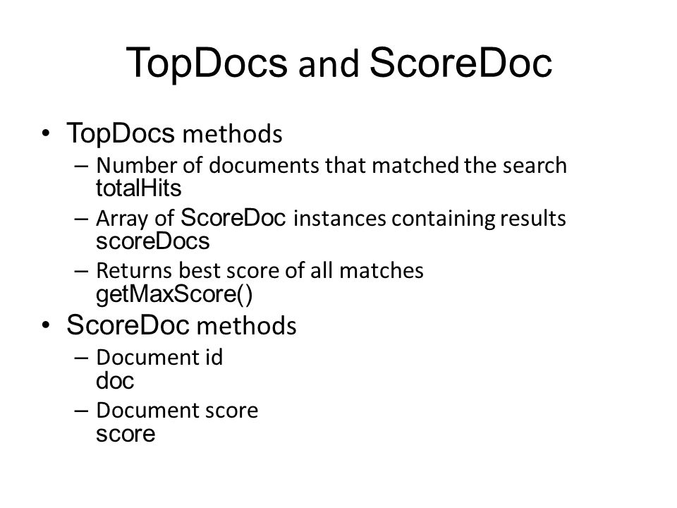 TopDocs and ScoreDoc TopDocs methods – Number of documents that matched the search totalHits – Array of ScoreDoc instances containing results scoreDocs – Returns best score of all matches getMaxScore() ScoreDoc methods – Document id doc – Document score score