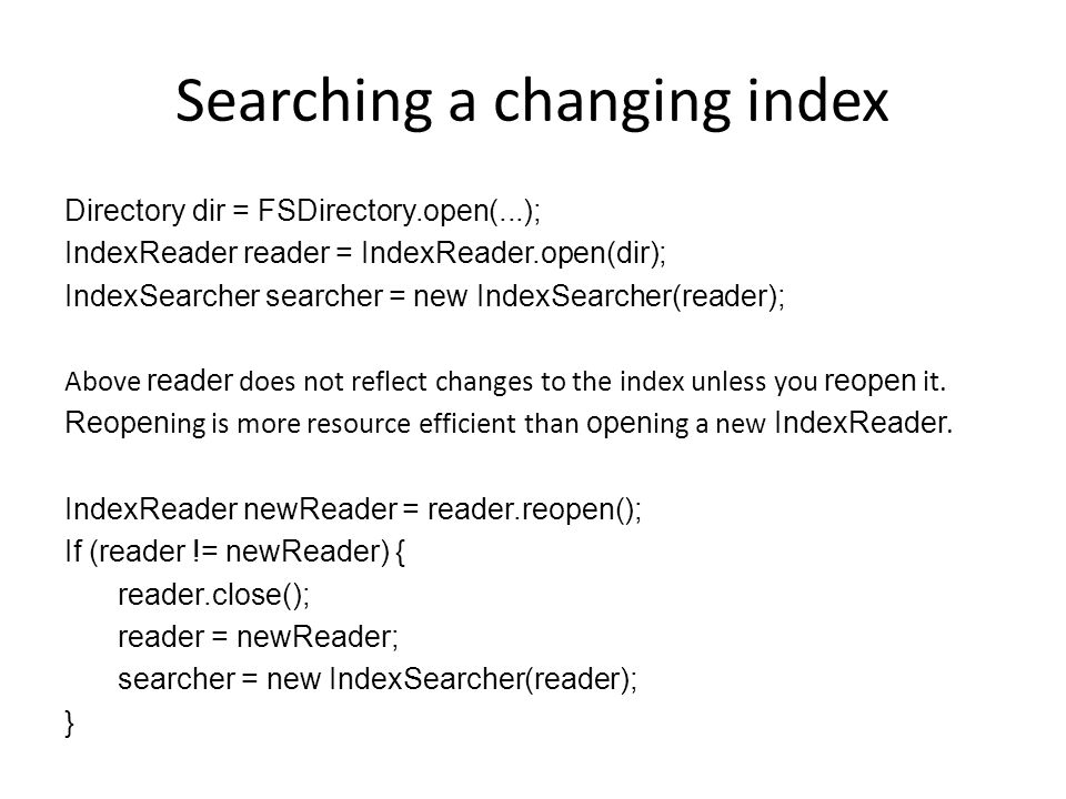 Searching a changing index Directory dir = FSDirectory.open(...); IndexReader reader = IndexReader.open(dir); IndexSearcher searcher = new IndexSearch