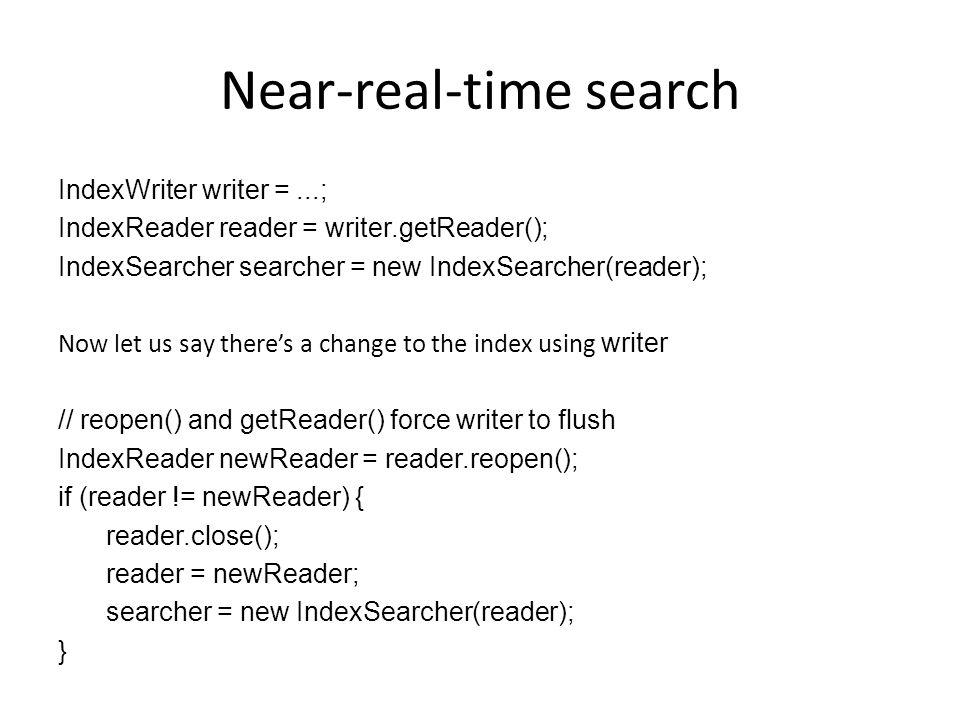Near-real-time search IndexWriter writer =...; IndexReader reader = writer.getReader(); IndexSearcher searcher = new IndexSearcher(reader); Now let us