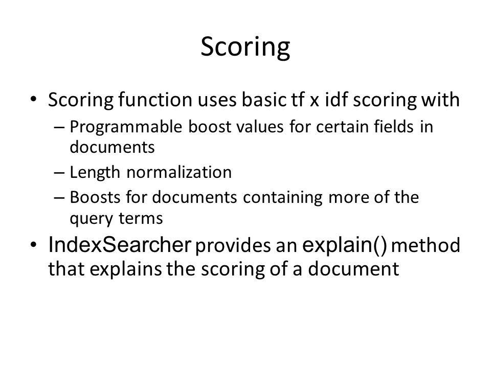 Scoring Scoring function uses basic tf x idf scoring with – Programmable boost values for certain fields in documents – Length normalization – Boosts